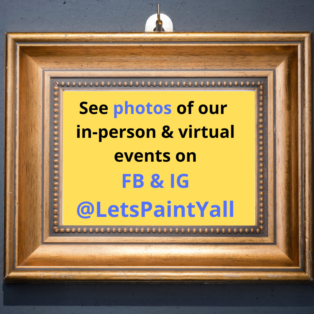 See photos of our in-person & virtual events on FB & IG @LetsPaintYall